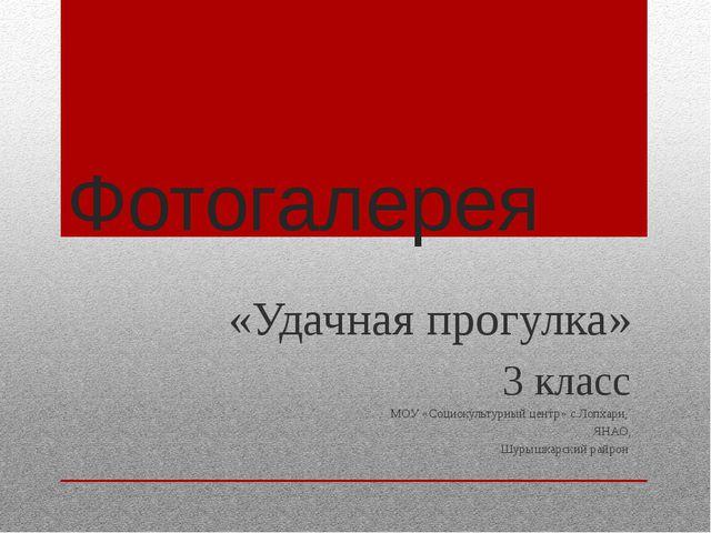 Фотогалерея «Удачная прогулка» 3 класс МОУ «Социокультурный центр» с.Лопхари,...
