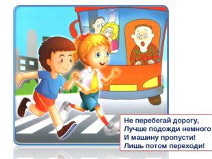Не перебегай дорогу, Лучше подожди немного И машину пропусти! Лишь потом пер