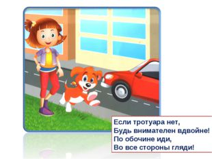 Если тротуара нет, Будь внимателен вдвойне! По обочине иди, Во все стороны гл