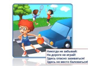 Никогда не забывай: На дороге не играй! Здесь опасно зазеваться! Здесь не мес