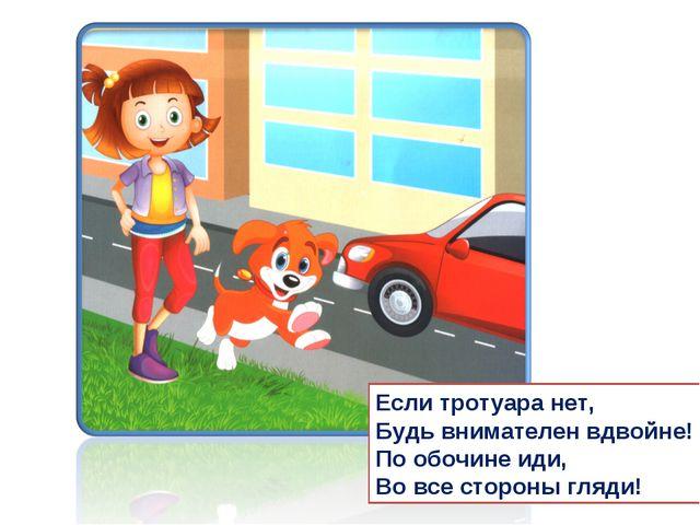 Если тротуара нет, Будь внимателен вдвойне! По обочине иди, Во все стороны гл...