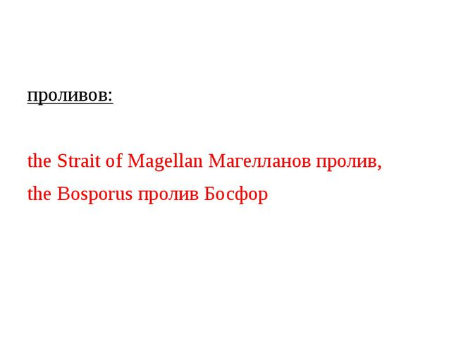 проливов: the Strait of Magellan Магелланов пролив, the Bosporus пролив Босфор