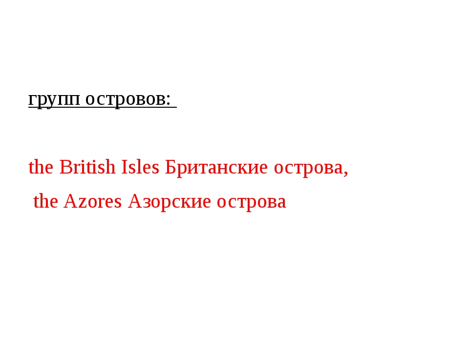 групп островов: the British Isles Британские острова, the Azores Азорские ос...