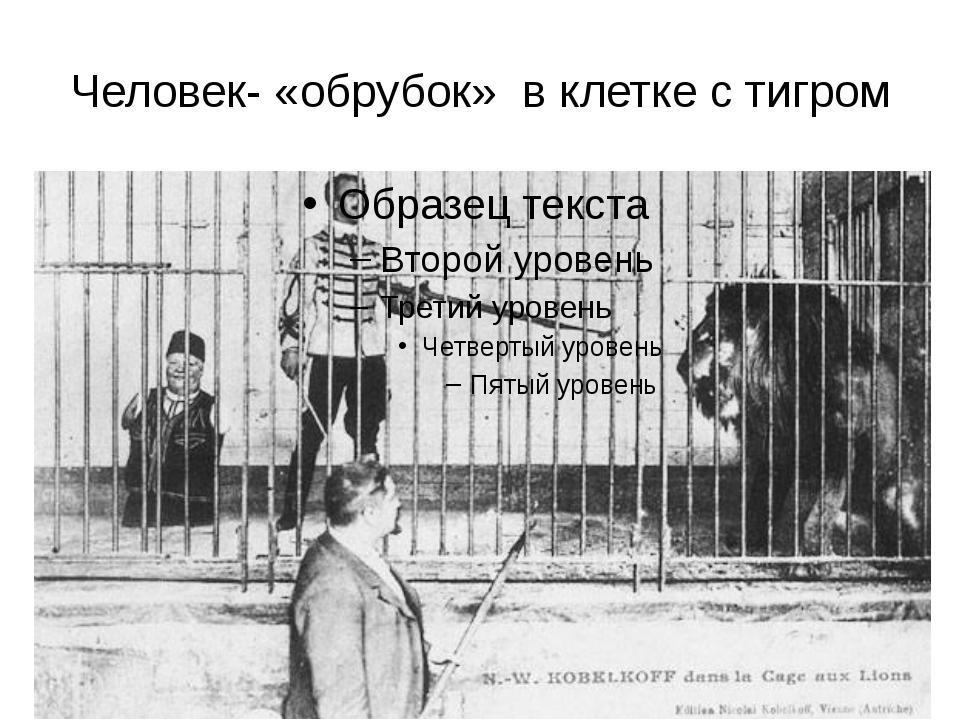 Человек- «обрубок» в клетке с тигром