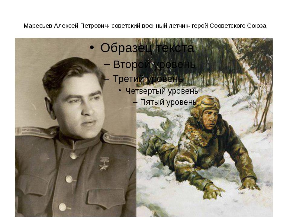 Маресьев Алексей Петрович- советский военный летчик- герой Сооветского Союза