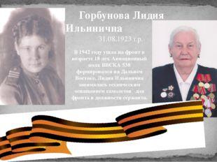 Горбунова Лидия Ильинична 31.08.1923 г.р. . В 1942 году ушла на фронт в воз