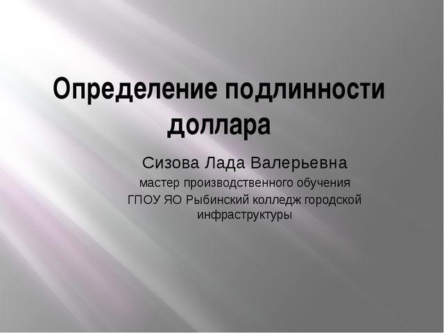 Определение подлинности доллара Сизова Лада Валерьевна мастер производственно...