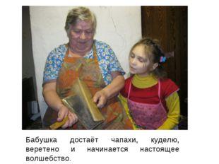 Бабушка достаёт чапахи, куделю, веретено и начинается настоящее волшебство.