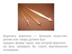 Вырезать веретено — большое искусство: резчик или токарь должен был придать ф