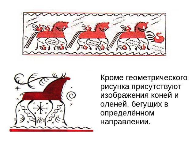 Кроме геометрического рисунка присутствуют изображения коней и оленей, бегущи...