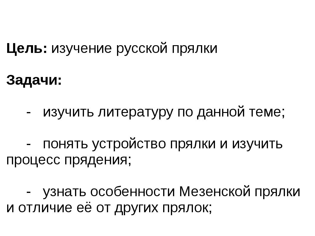 Цель: изучение русской прялки Задачи: - изучить литературу по данной теме; -...