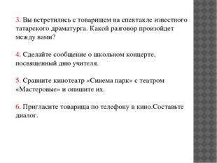 3. Вы встретились с товарищем на спектакле известного татарского драматурга.