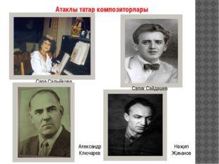 Атаклы татар композиторлары Сара Садыйкова Салих Сәйдәшев Нәҗип Җиһанов Алекс