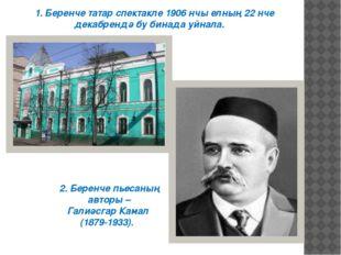 1. Беренче татар спектакле 1906 нчы елның 22 нче декабрендә бу бинада уйнала