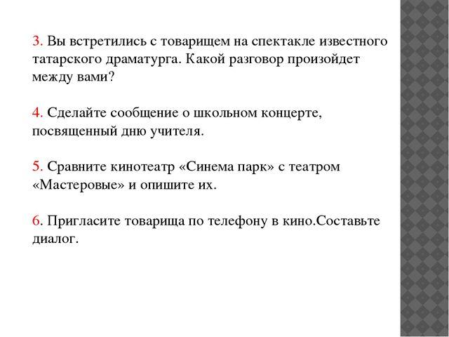 3. Вы встретились с товарищем на спектакле известного татарского драматурга....
