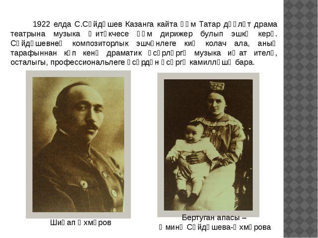 1922 елда С.Сәйдәшев Казанга кайта һәм Татар дәүләт драма театрына музыка җи...