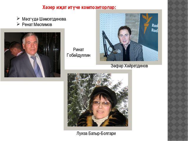 Хәзер иҗат итүче композиторлар: Мәсгүдә Шәмсетдинова Ренат Мөслимов Зөфәр Хәй...