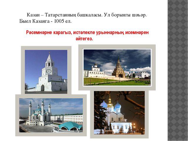Казан – Татарстанның башкаласы. Ул борынгы шәһәр. Быел Казанга - 1005 ел. Рә...