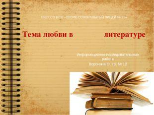 ГБОУ СО НПО «ПРОФЕССИОНАЛЬНЫЙ ЛИЦЕЙ № 25» Тема любви в литературе Информацио