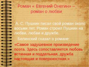 Роман « Евгений Онегин» – роман о любви А. С. Пушкин писал свой роман около