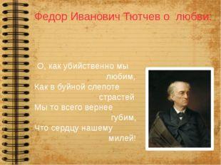 Федор Иванович Тютчев о любви: О, как убийственно мы любим, Как в буйной слеп