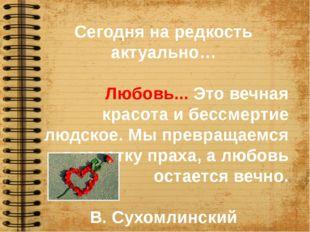 Сегодня на редкость актуально… Любовь...Это вечная красота и бессмертие людс