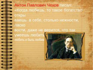 Антон Павлович Чехов писал: «Когда любишь, то такое богатство откры ваешь в с