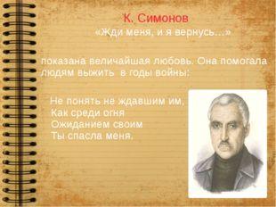 К. Симонов «Жди меня, и я вернусь…» показана величайшая любовь. Она помогала