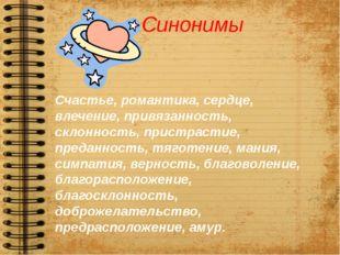 Синонимы Счастье, романтика, сердце, влечение, привязанность, склонность, при
