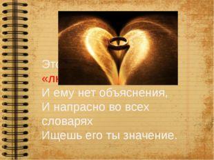 Это странное слово «любовь»… И ему нет объяснения, И напрасно во всех словар