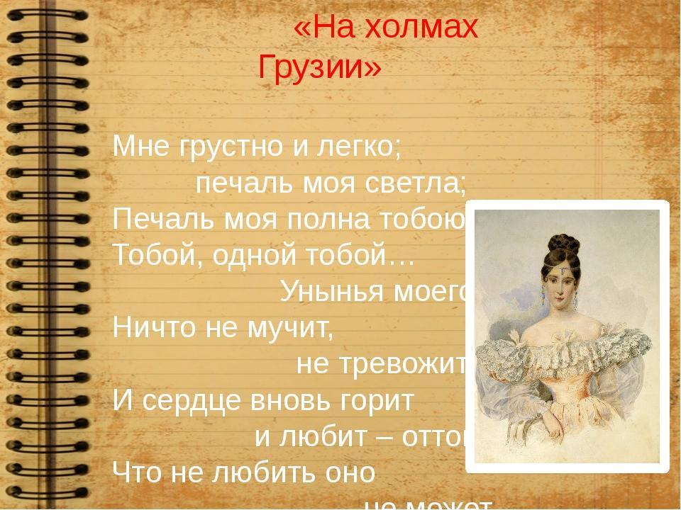 «На холмах Грузии» Мне грустно и легко; печаль моя светла; Печаль моя полна...