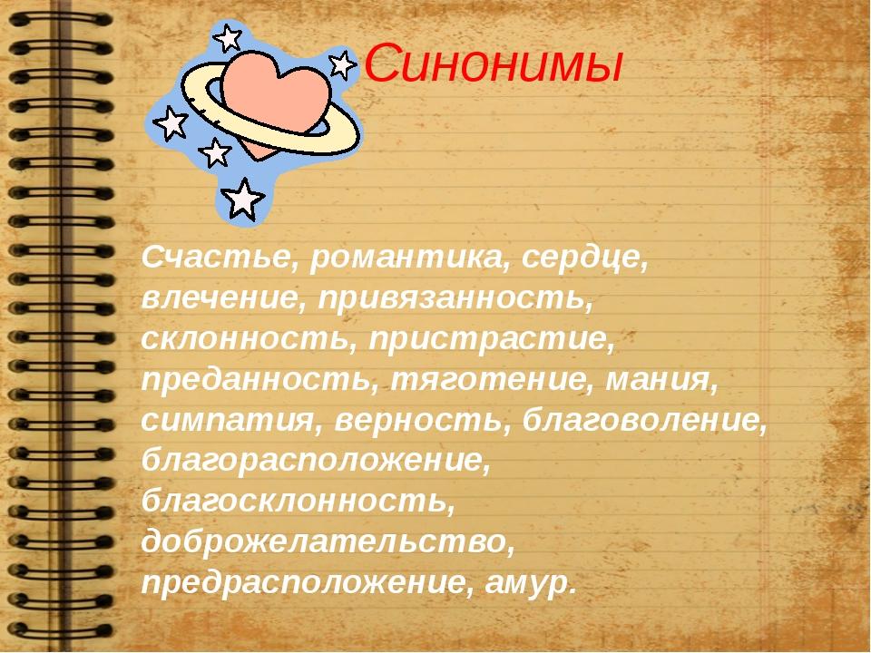 Синонимы Счастье, романтика, сердце, влечение, привязанность, склонность, при...