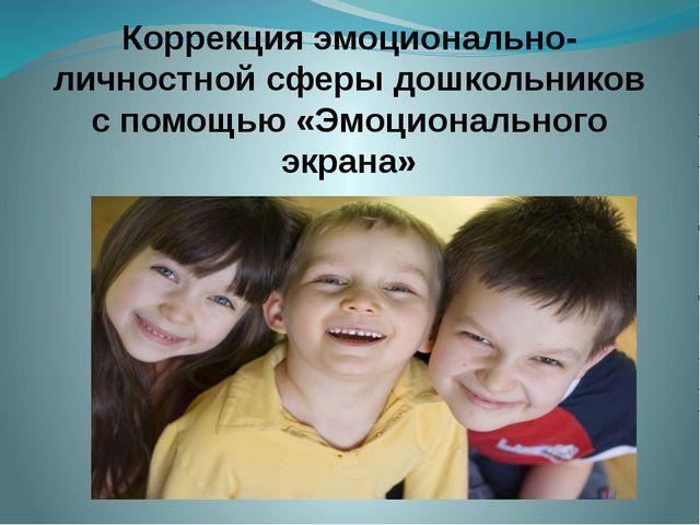 Коррекция эмоционально-личностной сферы дошкольников с помощью «Эмоциональног...