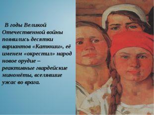 В годы Великой Отечественной войны появились десятки вариантов «Катюши», её