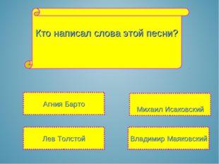 Кто написал слова этой песни? Михаил Исаковский Лев Толстой Владимир Маяковск