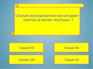 Сколько исследователи насчитывают текстов на мотив «Катюши» ? Свыше 100 Свыше