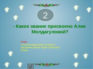 - Какое звание присвоено Алие Молдагуловой? 2 Ответ: -Алие Молдагуловой посме