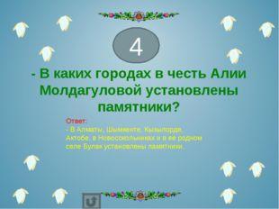 - В каких городах в честь Алии Молдагуловой установлены памятники?  4 Ответ: