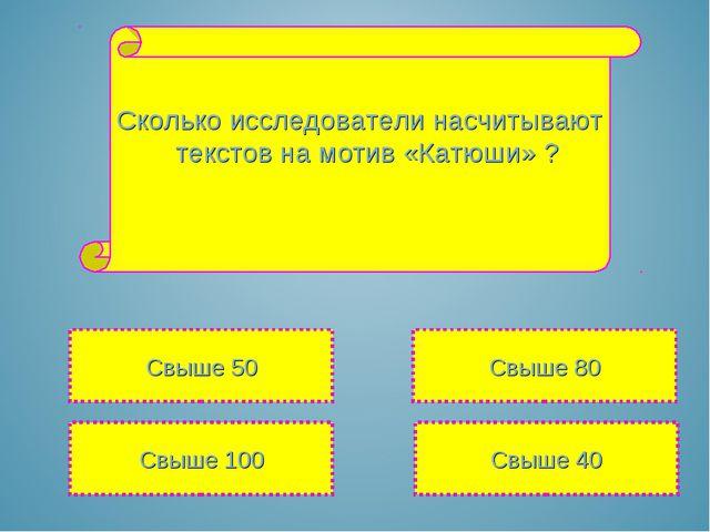 Сколько исследователи насчитывают текстов на мотив «Катюши» ? Свыше 100 Свыше...