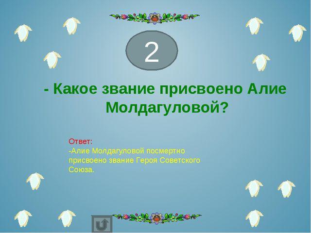 - Какое звание присвоено Алие Молдагуловой? 2 Ответ: -Алие Молдагуловой посме...