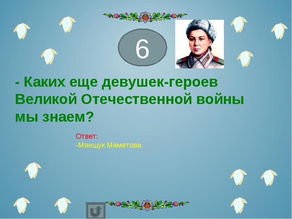 - Каких еще девушек-героев Великой Отечественной войны мы знаем? 6 Ответ: -Ма...