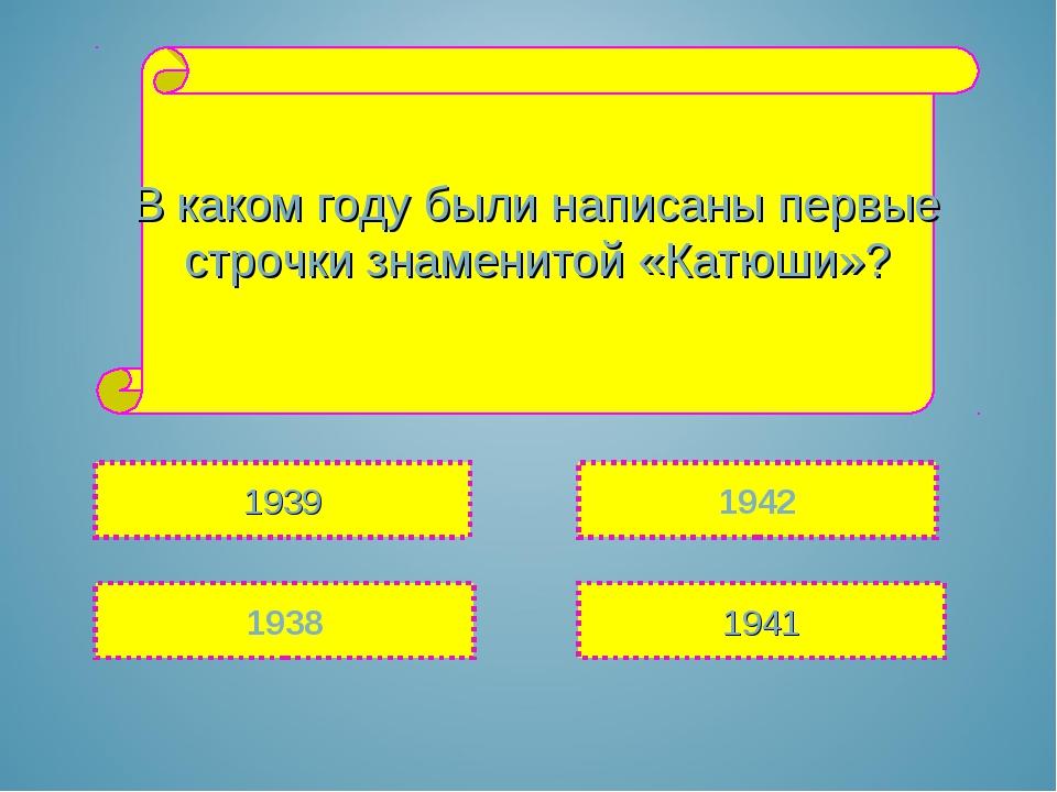 В каком году были написаны первые строчки знаменитой «Катюши»? 1939 1938 1942...