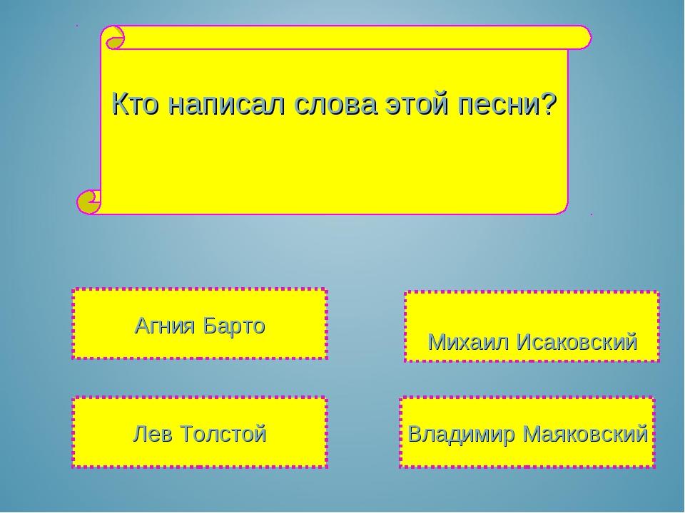 Кто написал слова этой песни? Михаил Исаковский Лев Толстой Владимир Маяковск...