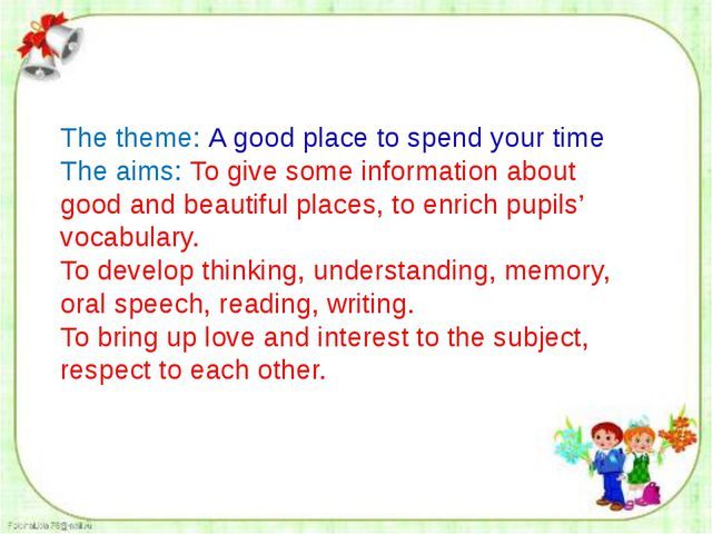The theme: A good place to spend your time The aims: To give some informatio...