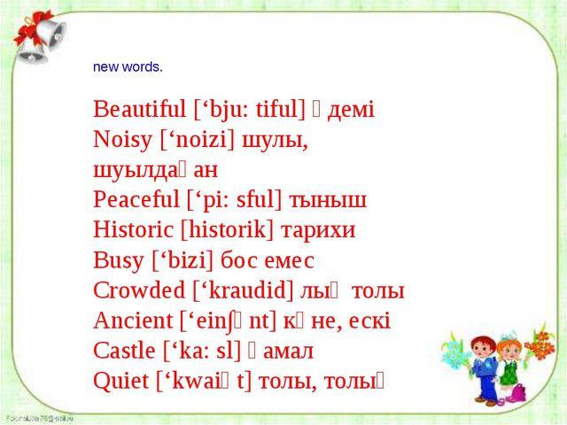 new words. Beautiful ['bju: tiful] әдемі Noisy ['noizi] шулы, шуылдаған Peac...