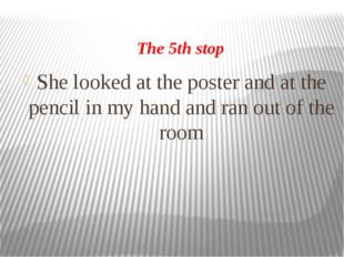 The 5th stop She looked at the poster and at the pencil in my hand and ran ou
