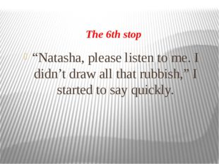 """The 6th stop """"Natasha, please listen to me. I didn't draw all that rubbish,"""""""