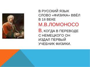 В РУССКИЙ ЯЗЫК СЛОВО «ФИЗИКА» ВВЁЛ В 18 ВЕКЕ М.В.ЛОМОНОСОВ, КОГДА В ПЕРЕВОДЕ