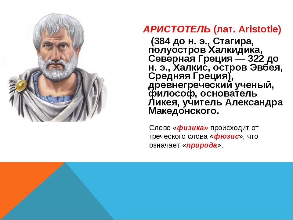 АРИСТОТЕЛЬ (лат. Aristotle) (384 до н. э., Стагира, полуостров Халкидика, Сев...