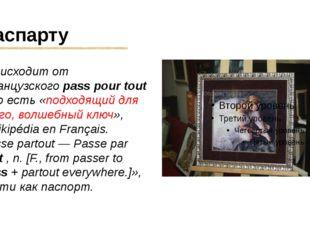 Паспарту происходит от французского pass pour tout , то есть «подходящий для
